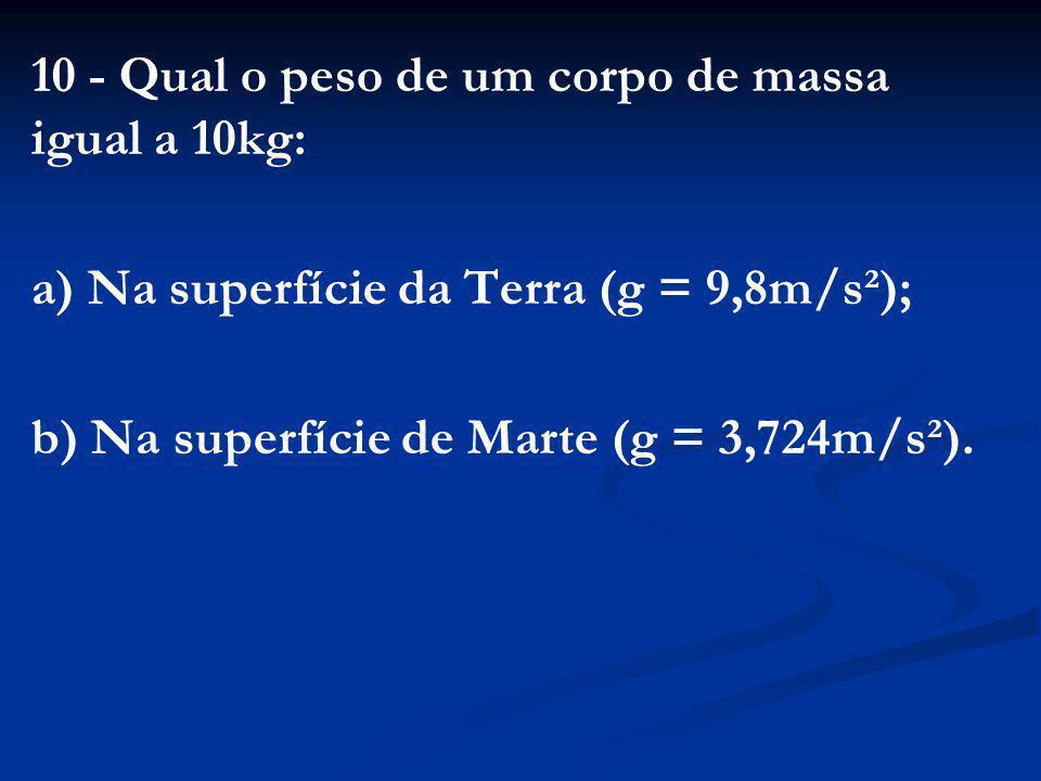 10 - Qual o peso de um corpo de massa igual a 10kg:
