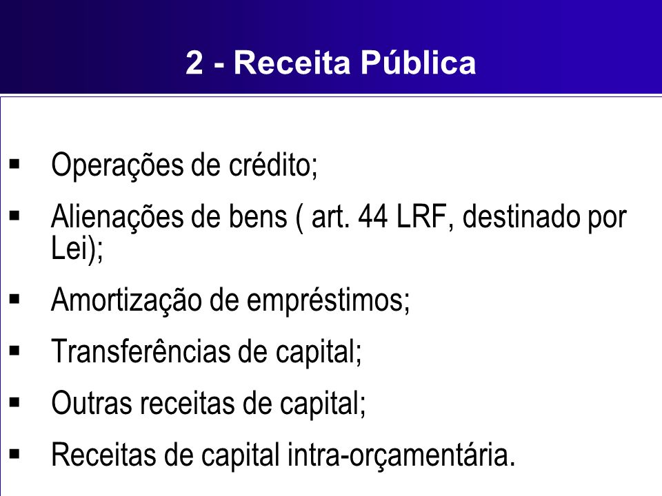 2 - Receita Pública Operações de crédito; Alienações de bens ( art. 44 LRF, destinado por Lei); Amortização de empréstimos;