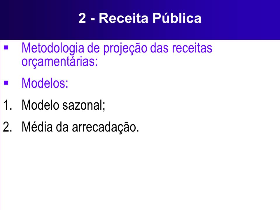 2 - Receita Pública Metodologia de projeção das receitas orçamentárias: Modelos: Modelo sazonal; Média da arrecadação.