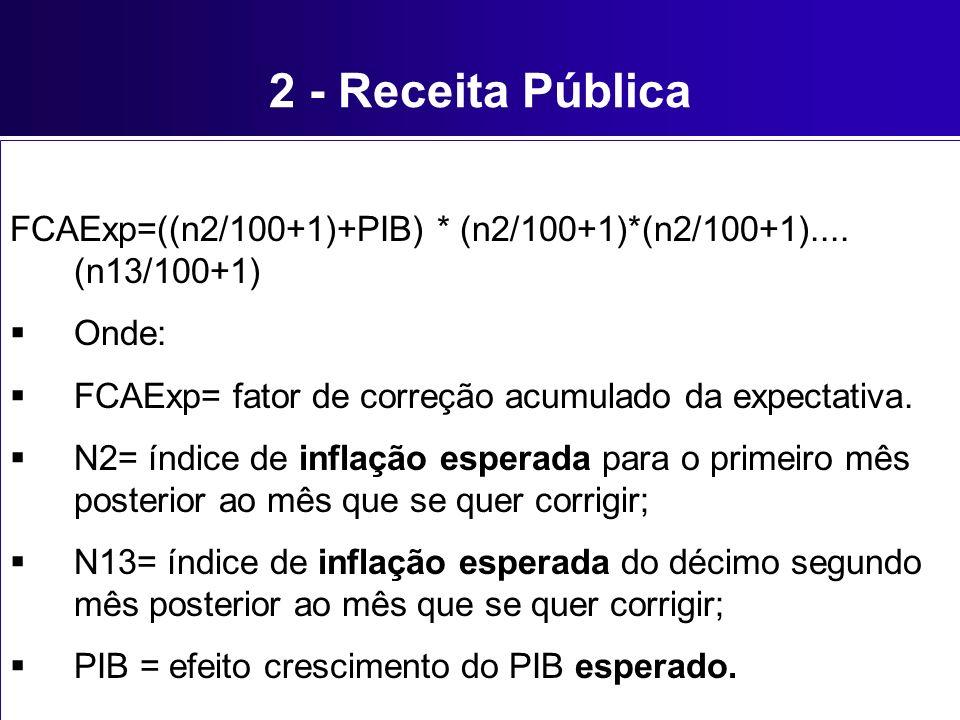 2 - Receita Pública FCAExp=((n2/100+1)+PIB) * (n2/100+1)*(n2/100+1).... (n13/100+1) Onde: FCAExp= fator de correção acumulado da expectativa.
