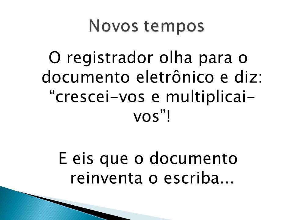 Novos tempos O registrador olha para o documento eletrônico e diz: crescei-vos e multiplicai- vos .