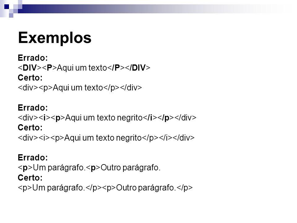 Exemplos Errado: <DIV><P>Aqui um texto</P></DIV> Certo: <div><p>Aqui um texto</p></div> <div><i><p>Aqui um texto negrito</i></p></div>
