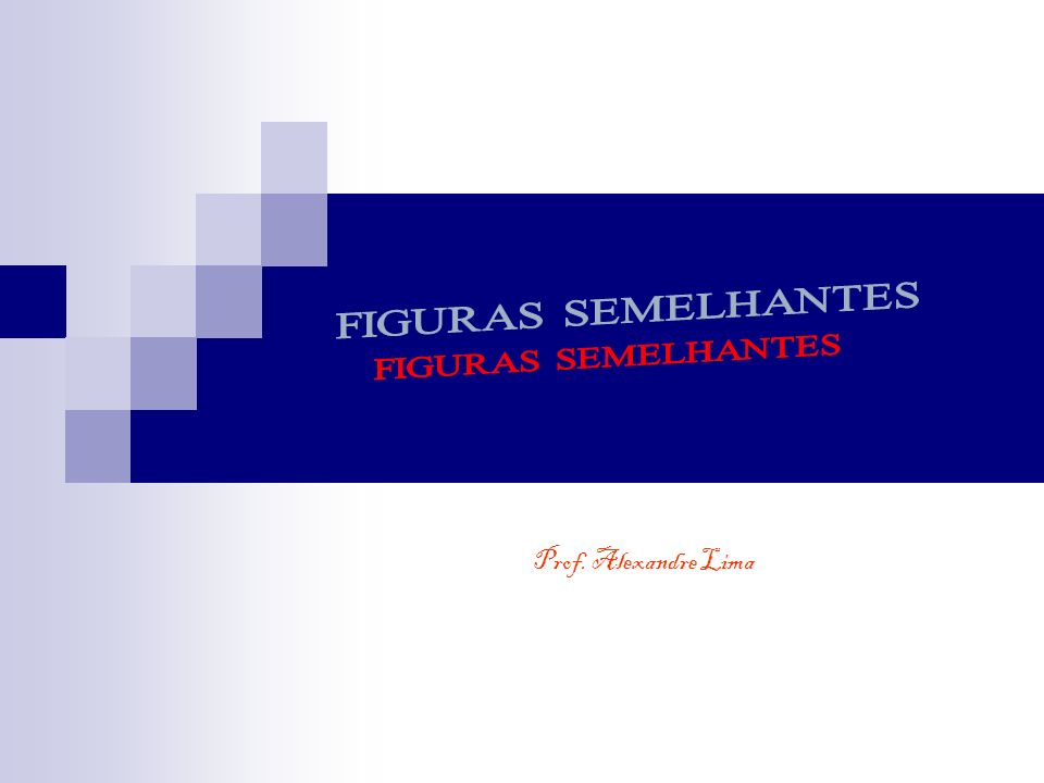 FIGURAS SEMELHANTES Prof. Alexandre Lima