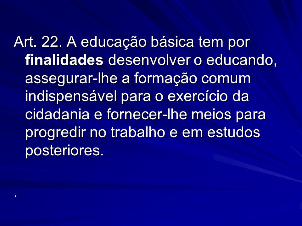 Art. 22. A educação básica tem por finalidades desenvolver o educando, assegurar-lhe a formação comum indispensável para o exercício da cidadania e fornecer-lhe meios para progredir no trabalho e em estudos posteriores.