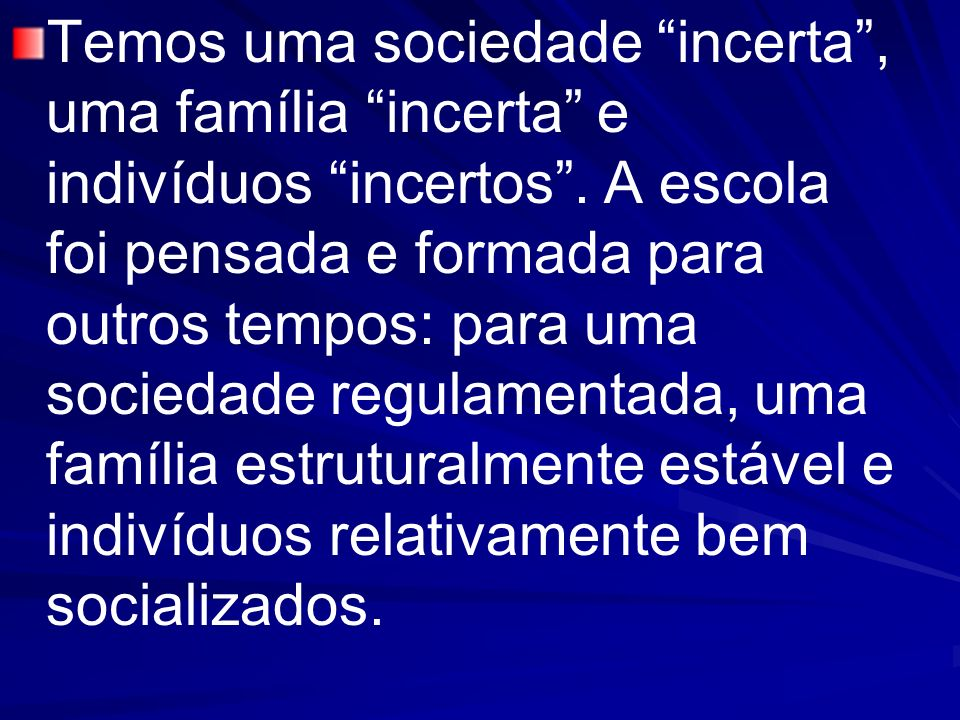 Temos uma sociedade incerta , uma família incerta e indivíduos incertos .