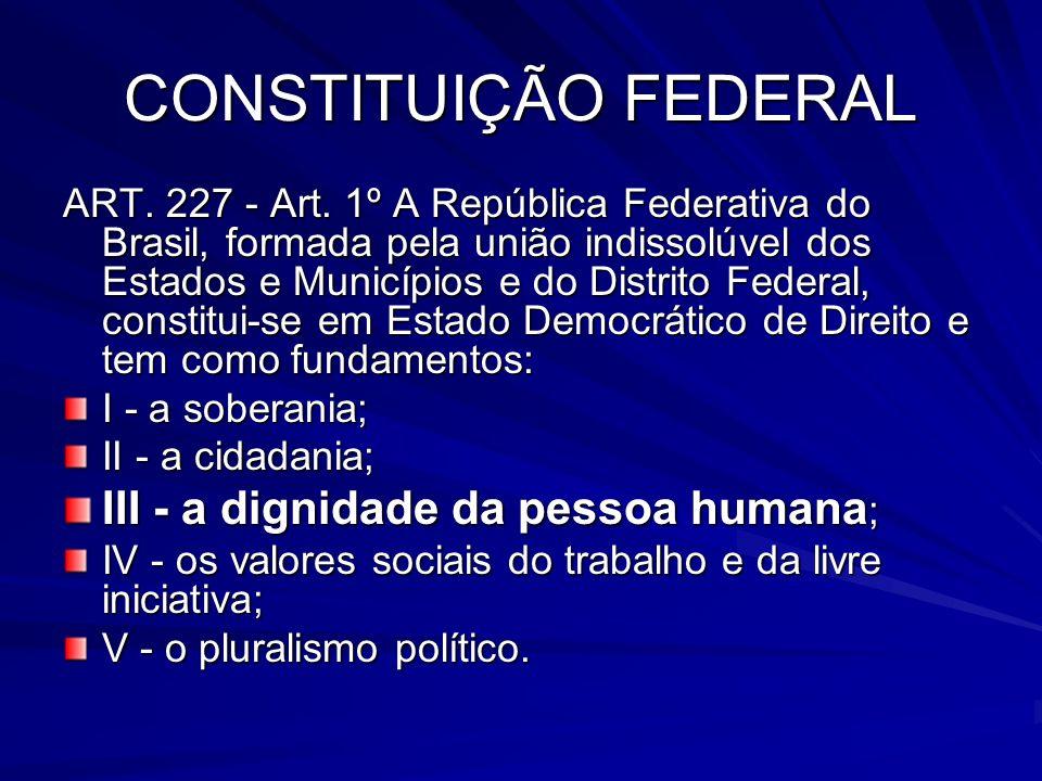 CONSTITUIÇÃO FEDERAL III - a dignidade da pessoa humana;