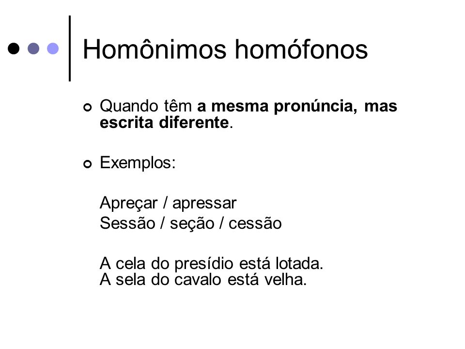 Homônimos homófonos Quando têm a mesma pronúncia, mas escrita diferente. Exemplos: Apreçar / apressar.