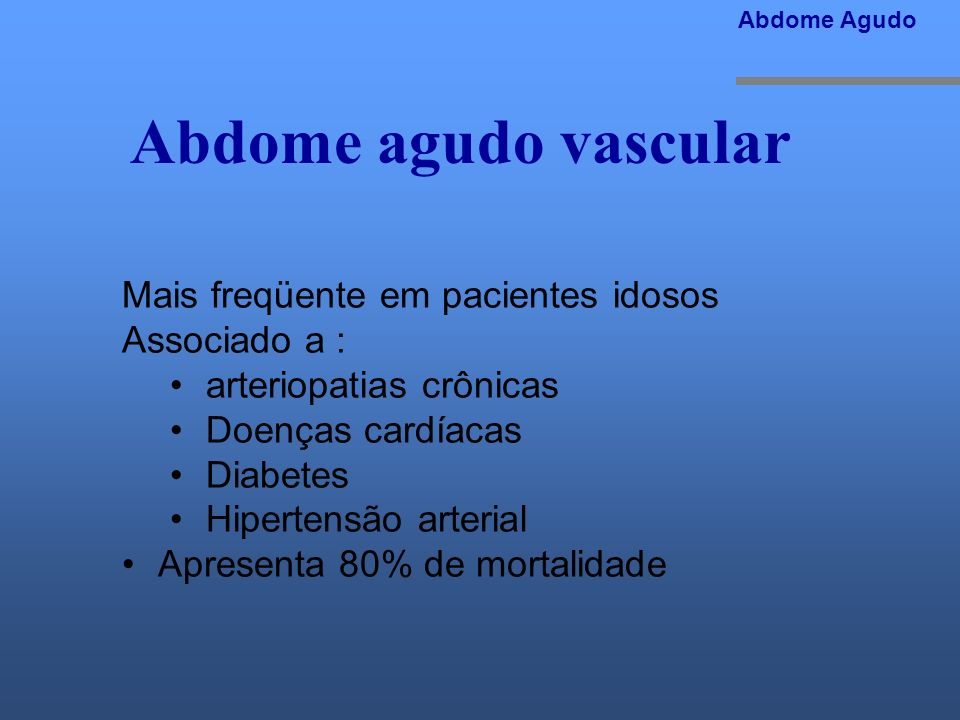 Abdome agudo vascular Mais freqüente em pacientes idosos Associado a :