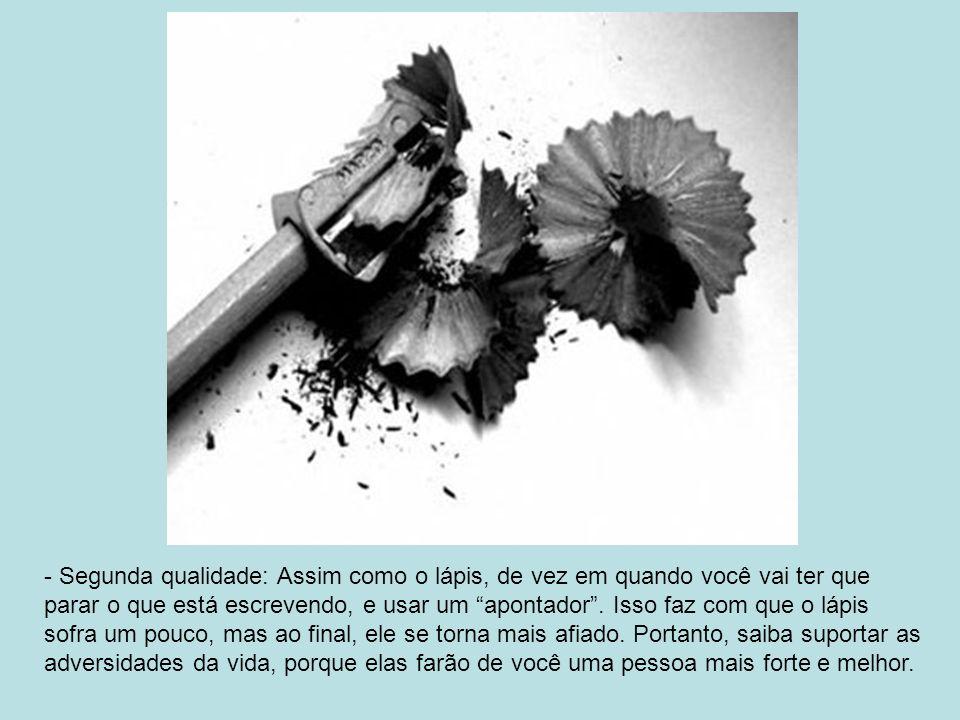 - Segunda qualidade: Assim como o lápis, de vez em quando você vai ter que parar o que está escrevendo, e usar um apontador .
