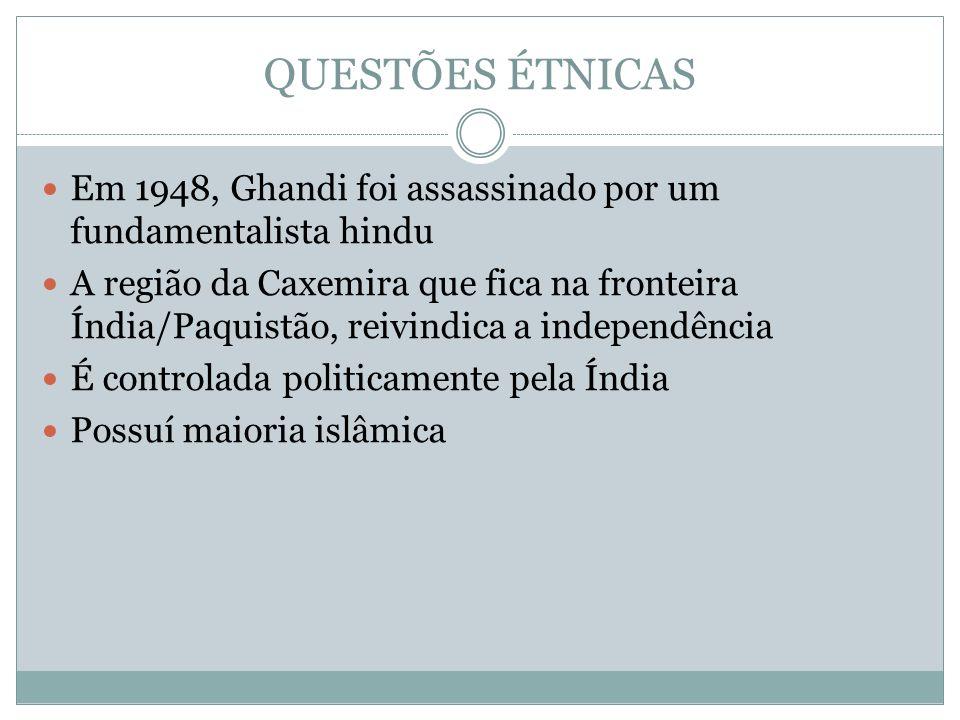 QUESTÕES ÉTNICAS Em 1948, Ghandi foi assassinado por um fundamentalista hindu.