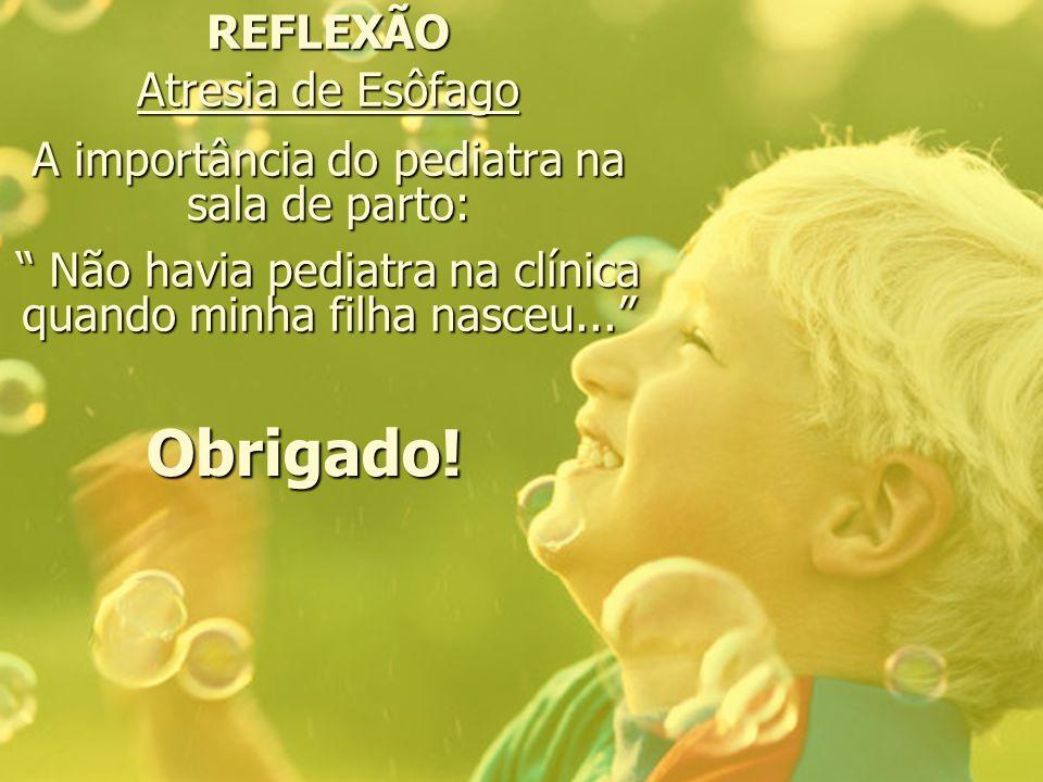 REFLEXÃO Atresia de Esôfago A importância do pediatra na sala de parto: Não havia pediatra na clínica quando minha filha nasceu...