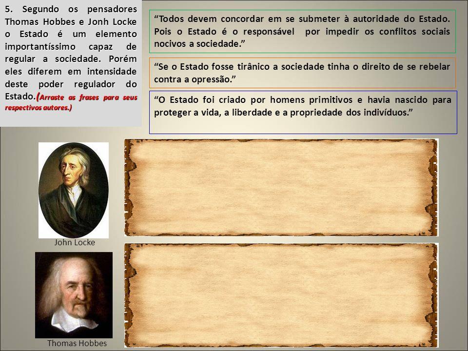 5. Segundo os pensadores Thomas Hobbes e Jonh Locke o Estado é um elemento importantíssimo capaz de regular a sociedade. Porém eles diferem em intensidade deste poder regulador do Estado.(Arraste as frases para seus respectivos autores.)