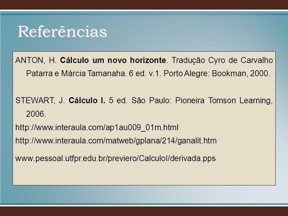 Referências ANTON, H. Cálculo um novo horizonte. Tradução Cyro de Carvalho Patarra e Márcia Tamanaha. 6 ed. v.1. Porto Alegre: Bookman, 2000.