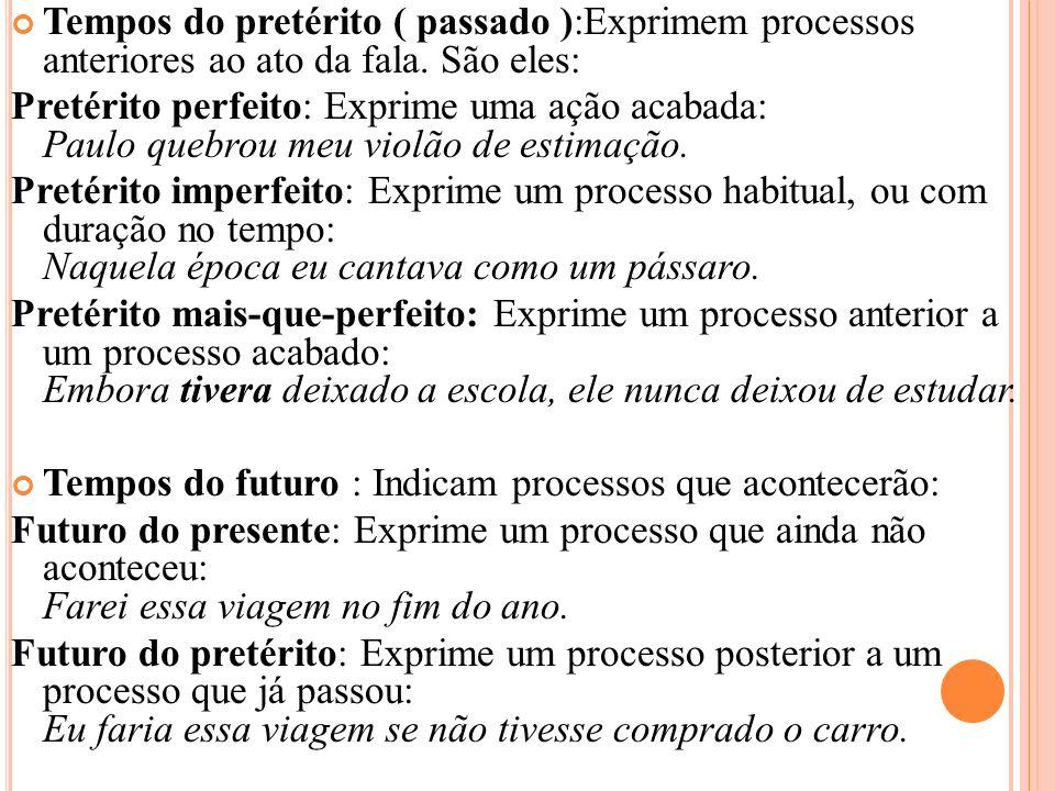 Tempos do pretérito ( passado ):Exprimem processos anteriores ao ato da fala. São eles: