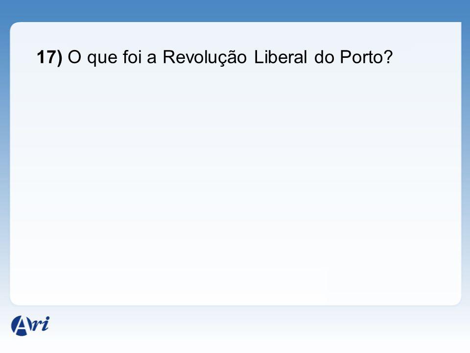 17) O que foi a Revolução Liberal do Porto