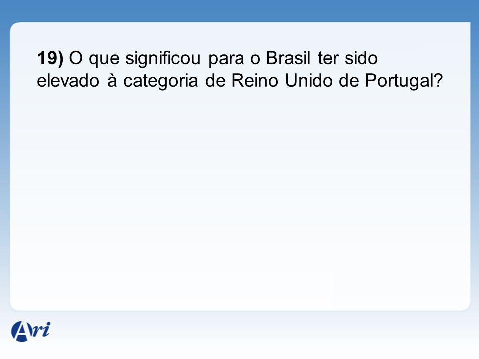 19) O que significou para o Brasil ter sido elevado à categoria de Reino Unido de Portugal
