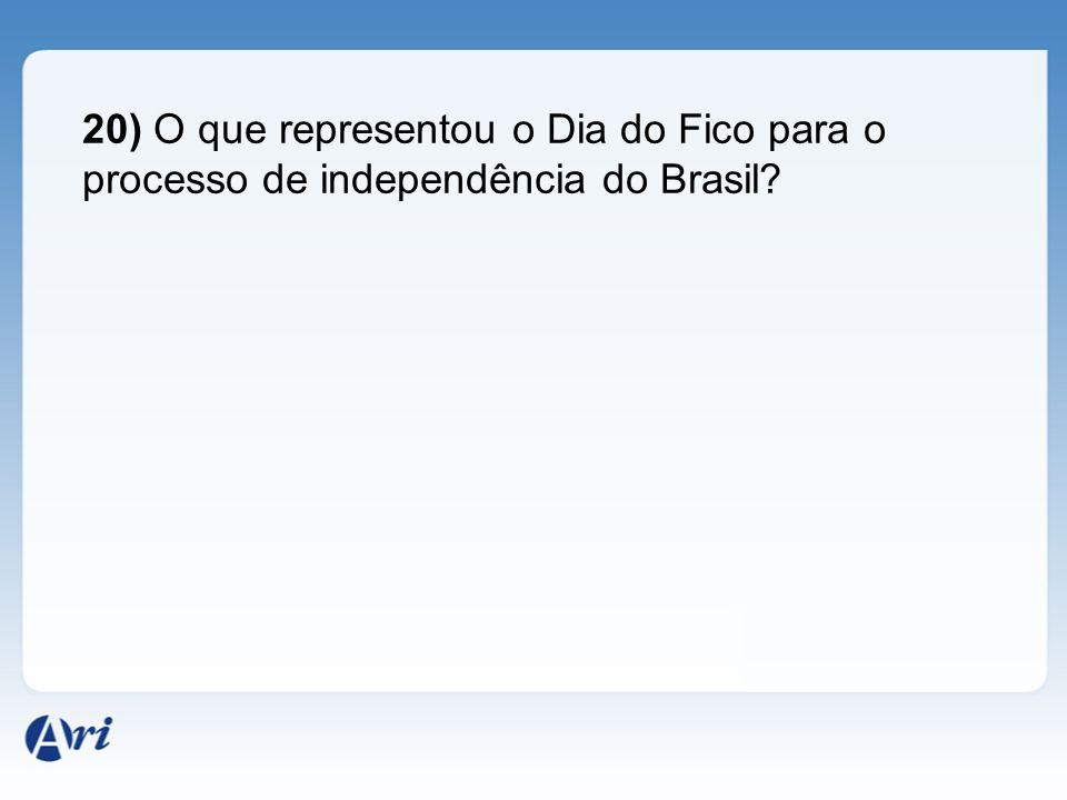 20) O que representou o Dia do Fico para o processo de independência do Brasil