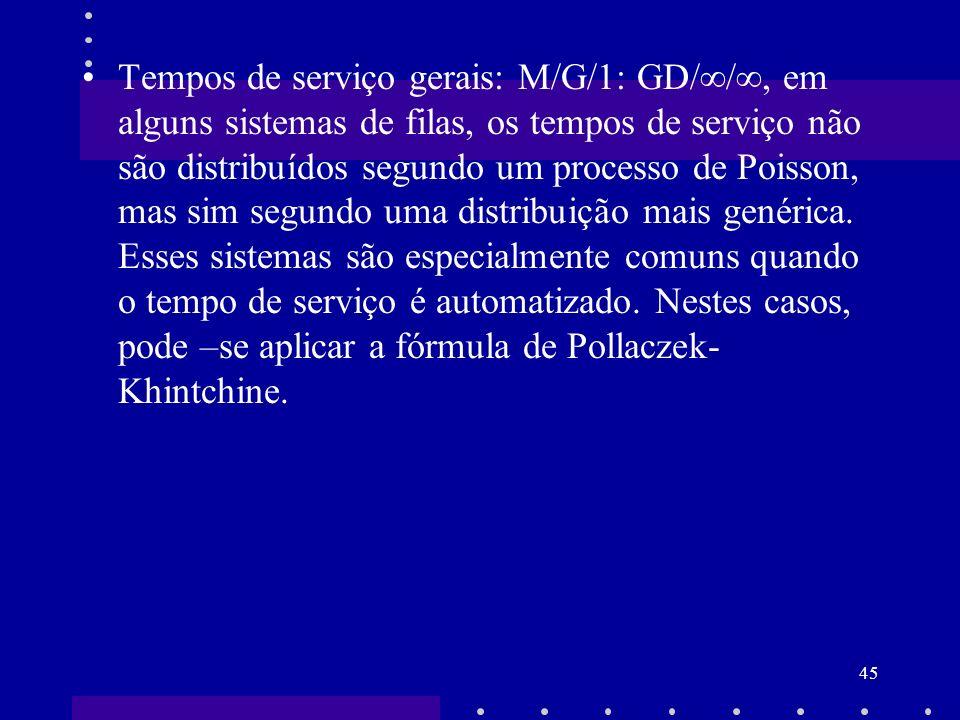 Tempos de serviço gerais: M/G/1: GD//, em alguns sistemas de filas, os tempos de serviço não são distribuídos segundo um processo de Poisson, mas sim segundo uma distribuição mais genérica.