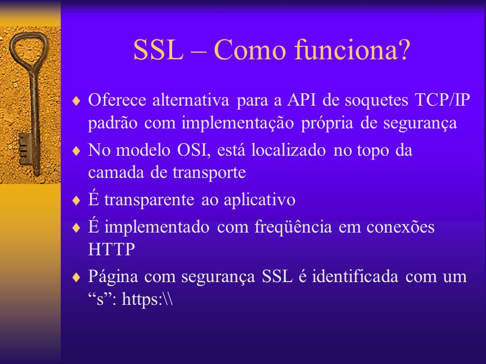 SSL – Como funciona Oferece alternativa para a API de soquetes TCP/IP padrão com implementação própria de segurança.