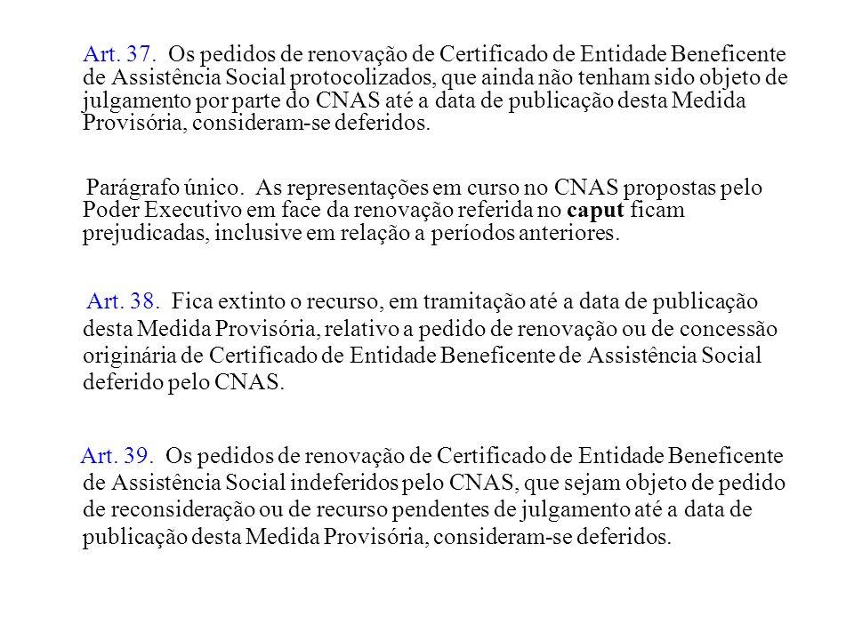 Art. 37. Os pedidos de renovação de Certificado de Entidade Beneficente de Assistência Social protocolizados, que ainda não tenham sido objeto de julgamento por parte do CNAS até a data de publicação desta Medida Provisória, consideram-se deferidos.