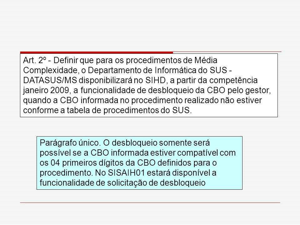 Art. 2º - Definir que para os procedimentos de Média Complexidade, o Departamento de Informática do SUS - DATASUS/MS disponibilizará no SIHD, a partir da competência janeiro 2009, a funcionalidade de desbloqueio da CBO pelo gestor, quando a CBO informada no procedimento realizado não estiver conforme a tabela de procedimentos do SUS.