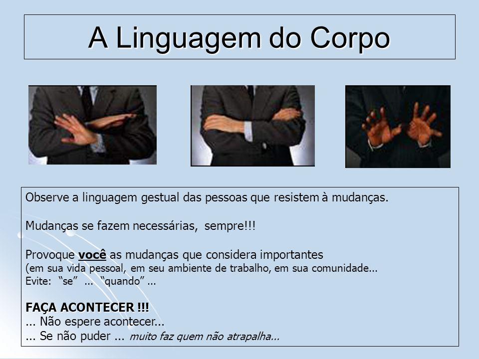 A Linguagem do Corpo Observe a linguagem gestual das pessoas que resistem à mudanças. Mudanças se fazem necessárias, sempre!!!