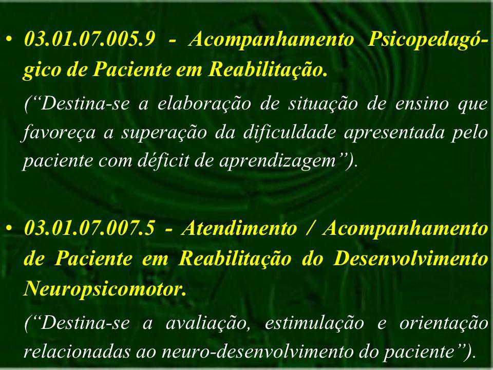 03.01.07.005.9 - Acompanhamento Psicopedagó-gico de Paciente em Reabilitação.
