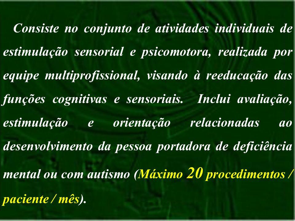 Consiste no conjunto de atividades individuais de estimulação sensorial e psicomotora, realizada por equipe multiprofissional, visando à reeducação das funções cognitivas e sensoriais.