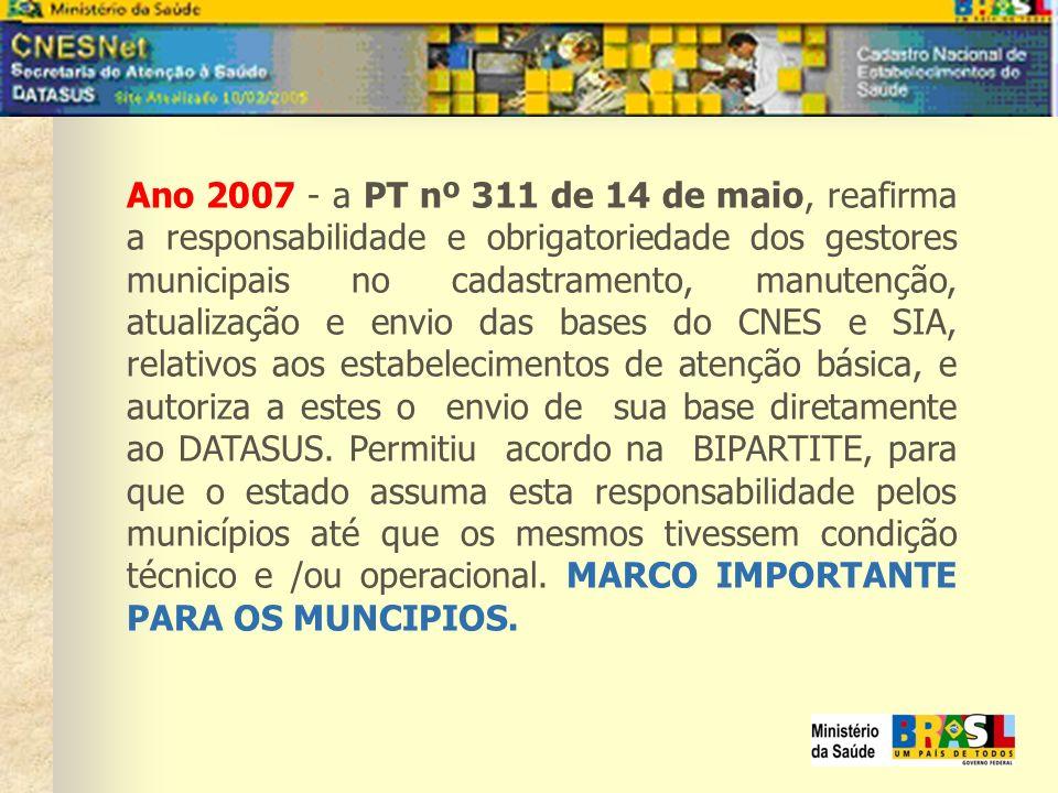 Ano 2007 - a PT nº 311 de 14 de maio, reafirma a responsabilidade e obrigatoriedade dos gestores municipais no cadastramento, manutenção, atualização e envio das bases do CNES e SIA, relativos aos estabelecimentos de atenção básica, e autoriza a estes o envio de sua base diretamente ao DATASUS.