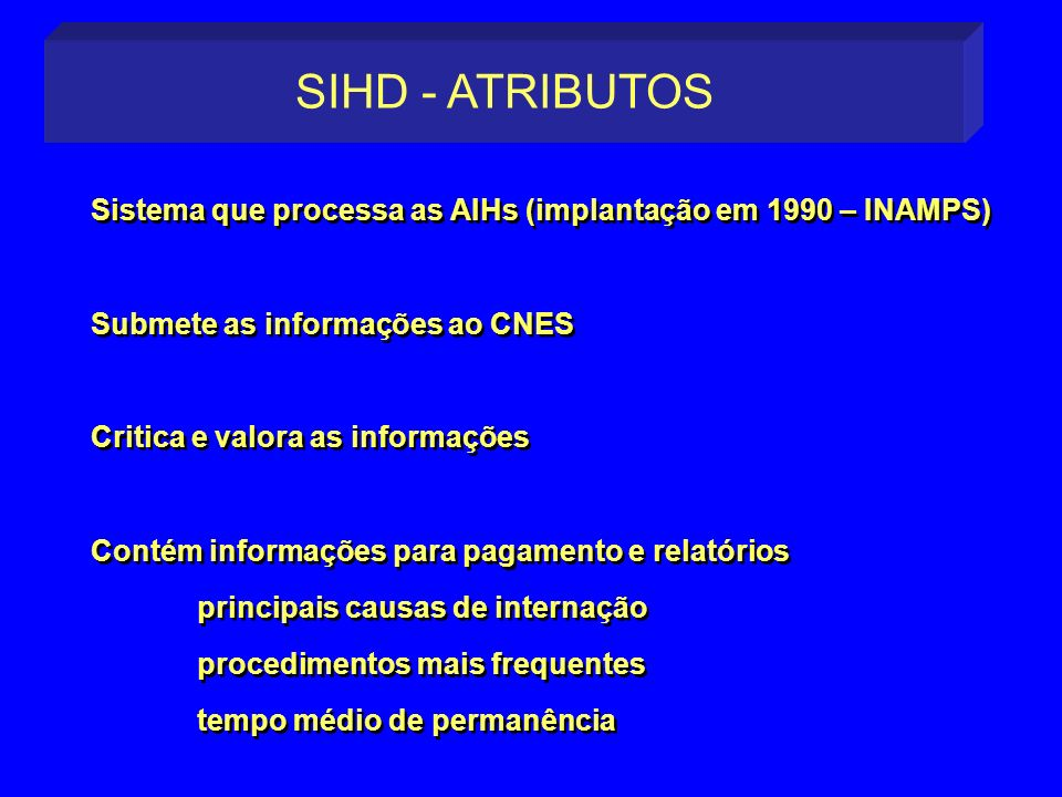 SIHD - ATRIBUTOS Sistema que processa as AIHs (implantação em 1990 – INAMPS) Submete as informações ao CNES.