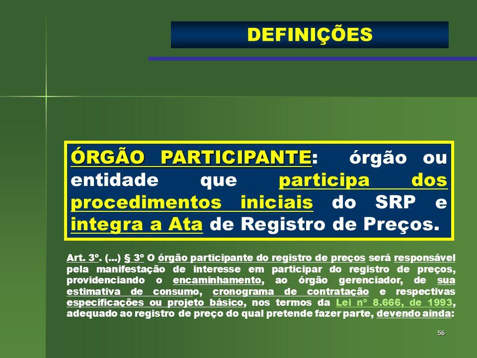 DEFINIÇÕES ÓRGÃO PARTICIPANTE: órgão ou entidade que participa dos procedimentos iniciais do SRP e integra a Ata de Registro de Preços.