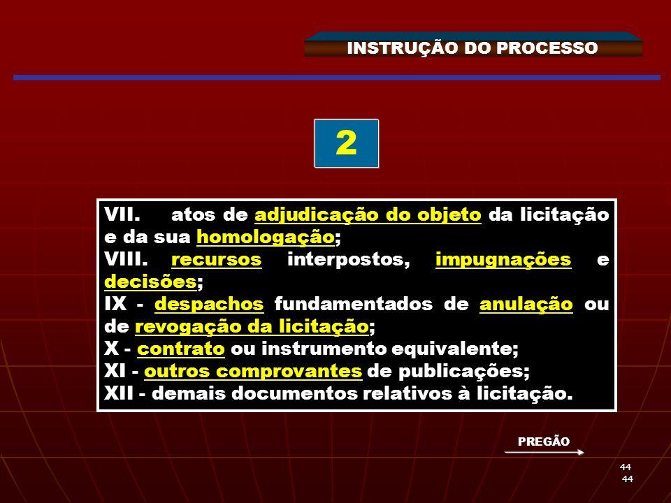 INSTRUÇÃO DO PROCESSO 2. VII. atos de adjudicação do objeto da licitação e da sua homologação; VIII. recursos interpostos, impugnações e decisões;