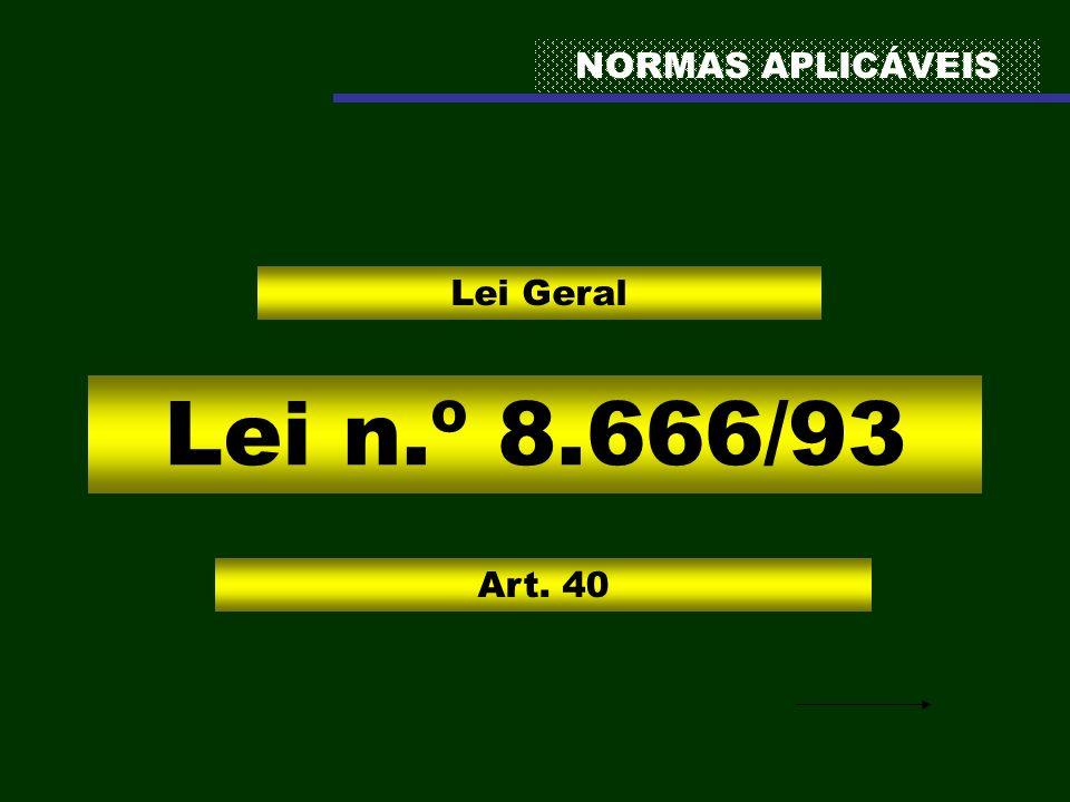 NORMAS APLICÁVEIS Lei Geral Lei n.º 8.666/93 Art. 40