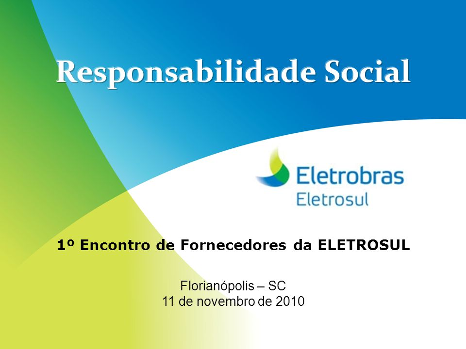 Responsabilidade Social 1º Encontro de Fornecedores da ELETROSUL Florianópolis – SC 11 de novembro de 2010