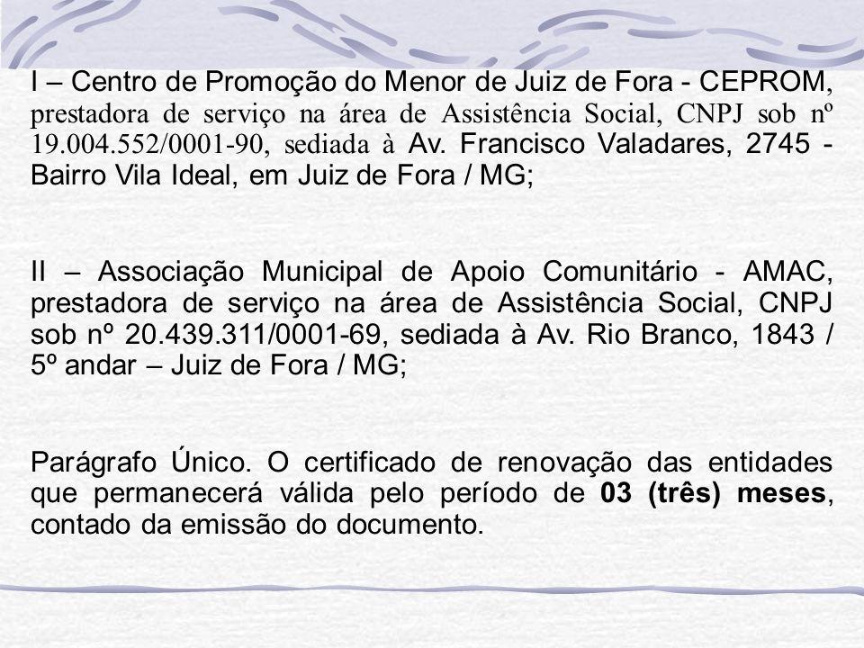 I – Centro de Promoção do Menor de Juiz de Fora - CEPROM, prestadora de serviço na área de Assistência Social, CNPJ sob nº 19.004.552/0001-90, sediada à Av. Francisco Valadares, 2745 - Bairro Vila Ideal, em Juiz de Fora / MG;