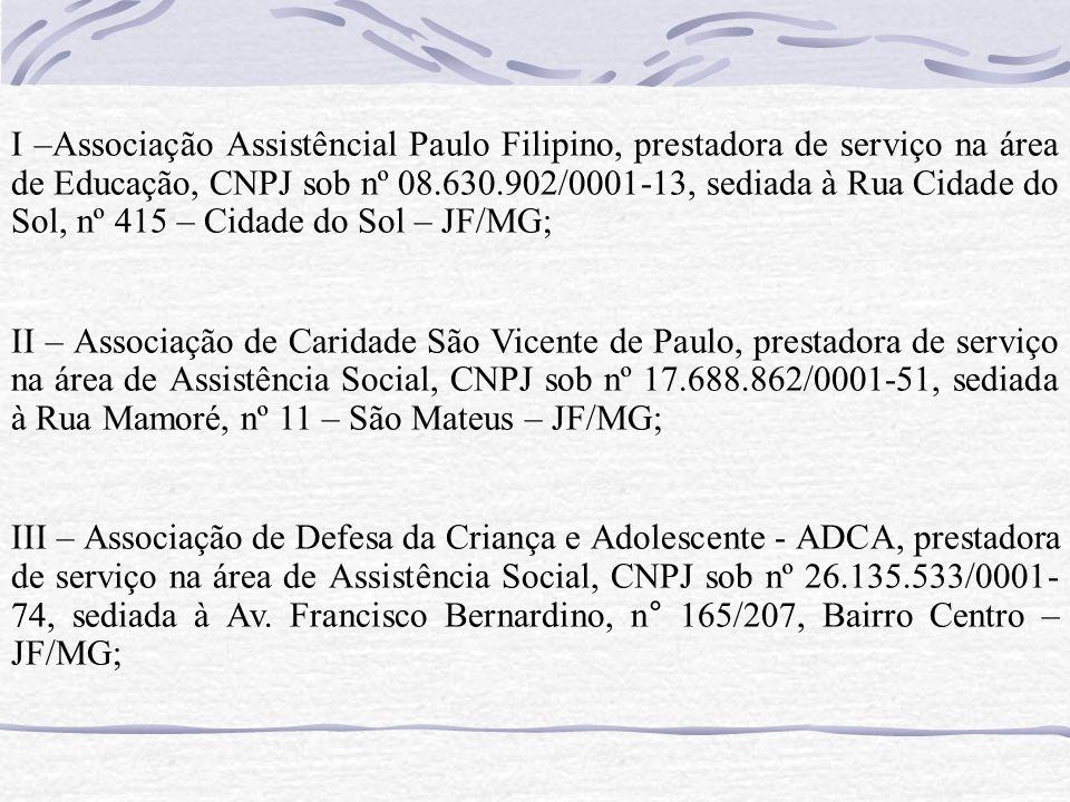 I –Associação Assistêncial Paulo Filipino, prestadora de serviço na área de Educação, CNPJ sob nº 08.630.902/0001-13, sediada à Rua Cidade do Sol, nº 415 – Cidade do Sol – JF/MG;