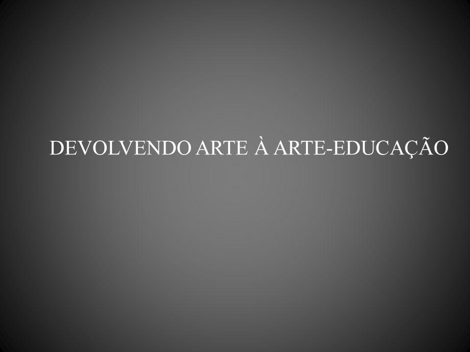 DEVOLVENDO ARTE À ARTE-EDUCAÇÃO