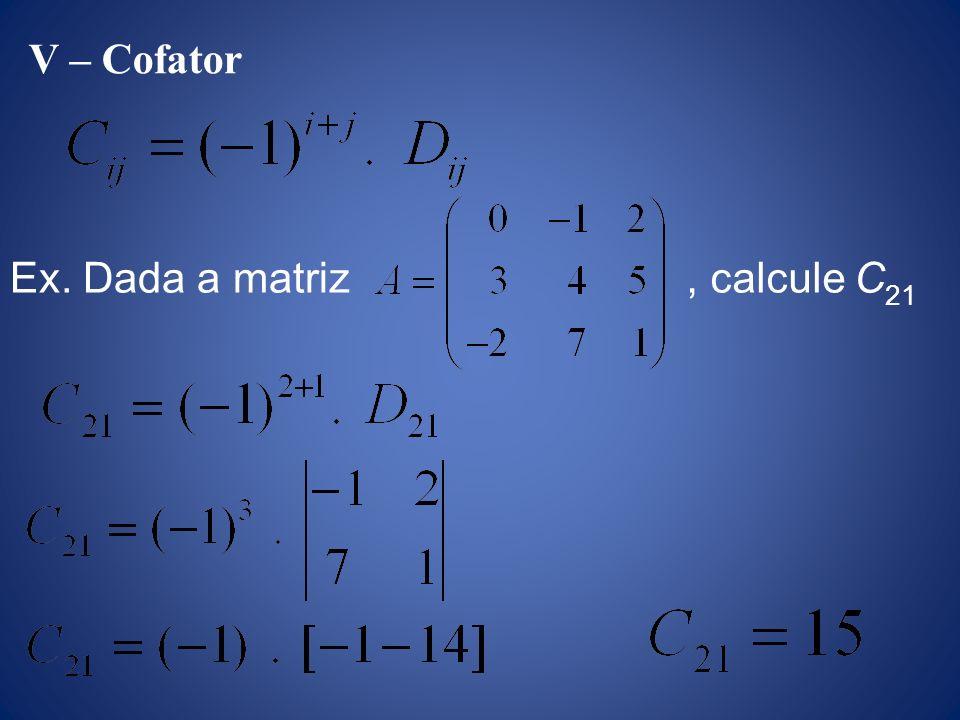 V – Cofator Ex. Dada a matriz , calcule C21