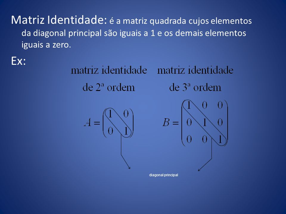 Matriz Identidade: é a matriz quadrada cujos elementos da diagonal principal são iguais a 1 e os demais elementos iguais a zero. Ex:
