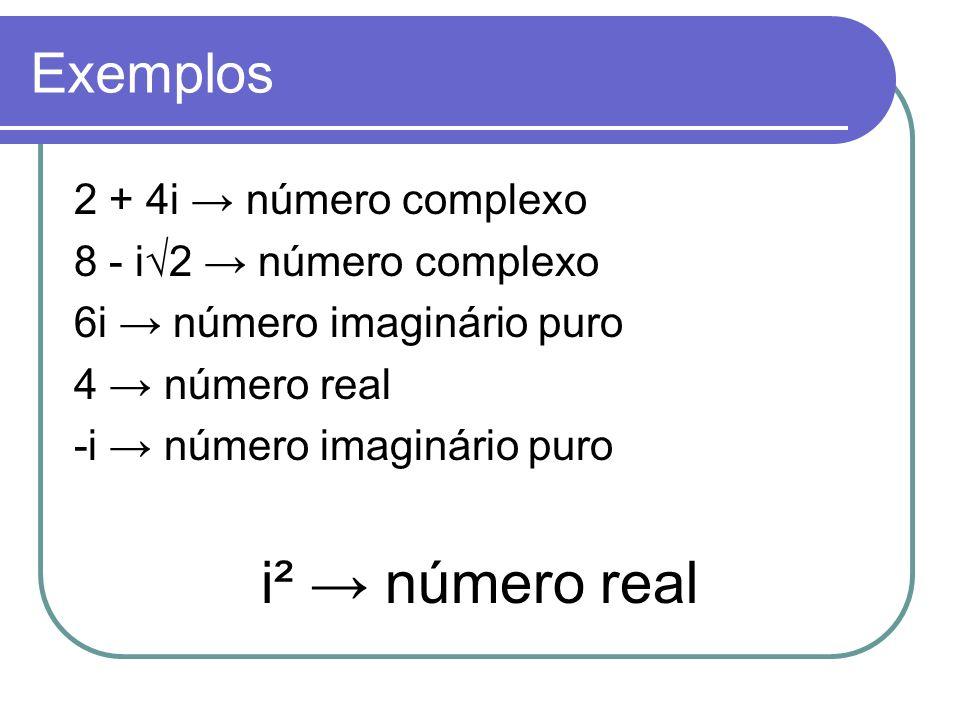 i² → número real Exemplos 2 + 4i → número complexo