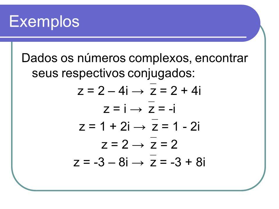 Exemplos Dados os números complexos, encontrar seus respectivos conjugados: z = 2 – 4i →z = 2 + 4i.