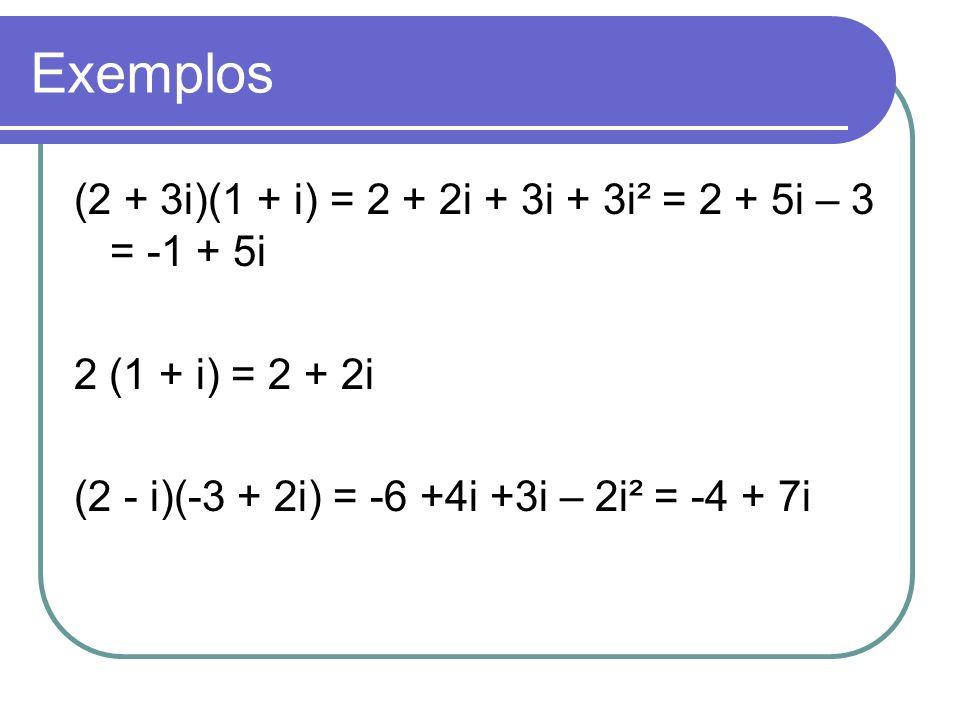 Exemplos (2 + 3i)(1 + i) = 2 + 2i + 3i + 3i² = 2 + 5i – 3 = -1 + 5i