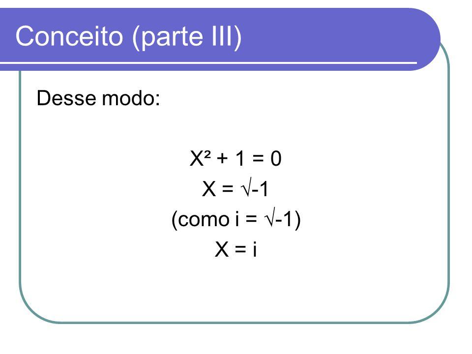 Conceito (parte III) Desse modo: X² + 1 = 0 X = √-1 (como i = √-1)