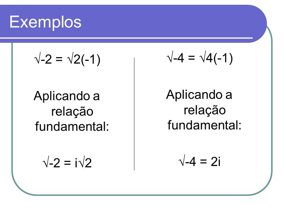 Exemplos √-4 = √4(-1) √-2 = √2(-1) Aplicando a relação fundamental: