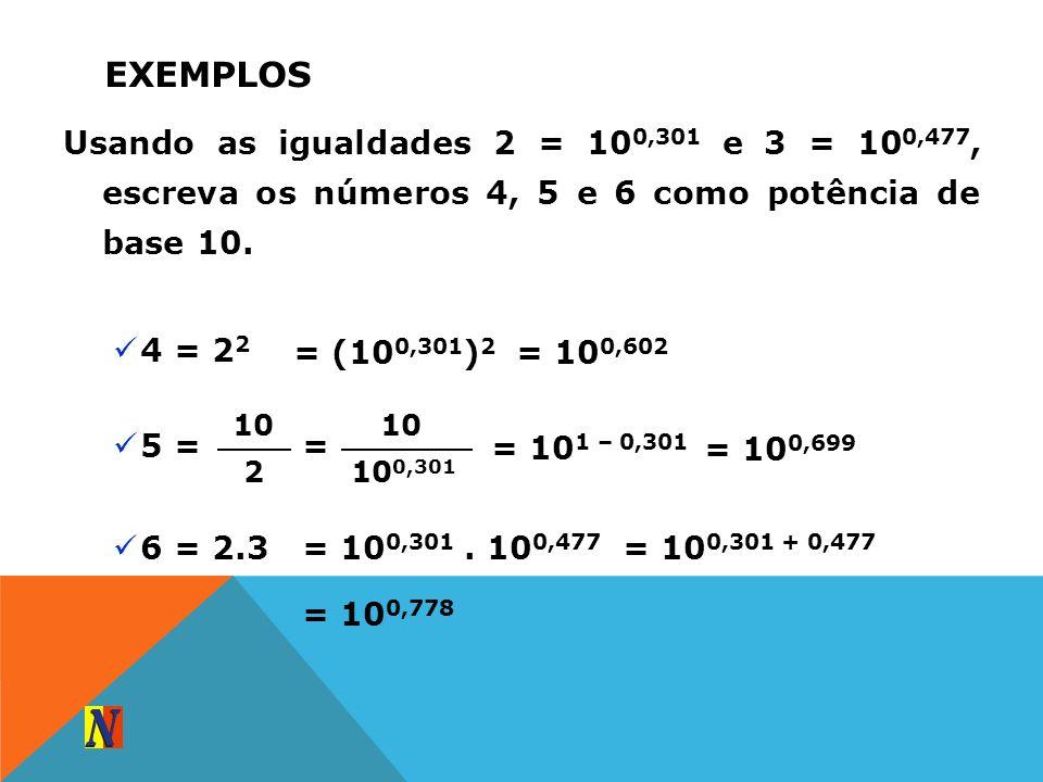 ExemplosUsando as igualdades 2 = 100,301 e 3 = 100,477, escreva os números 4, 5 e 6 como potência de base 10.