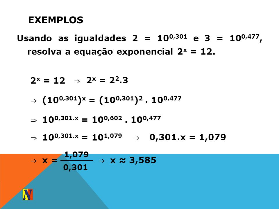 ExemplosUsando as igualdades 2 = 100,301 e 3 = 100,477, resolva a equação exponencial 2x = 12. 2x = 12.