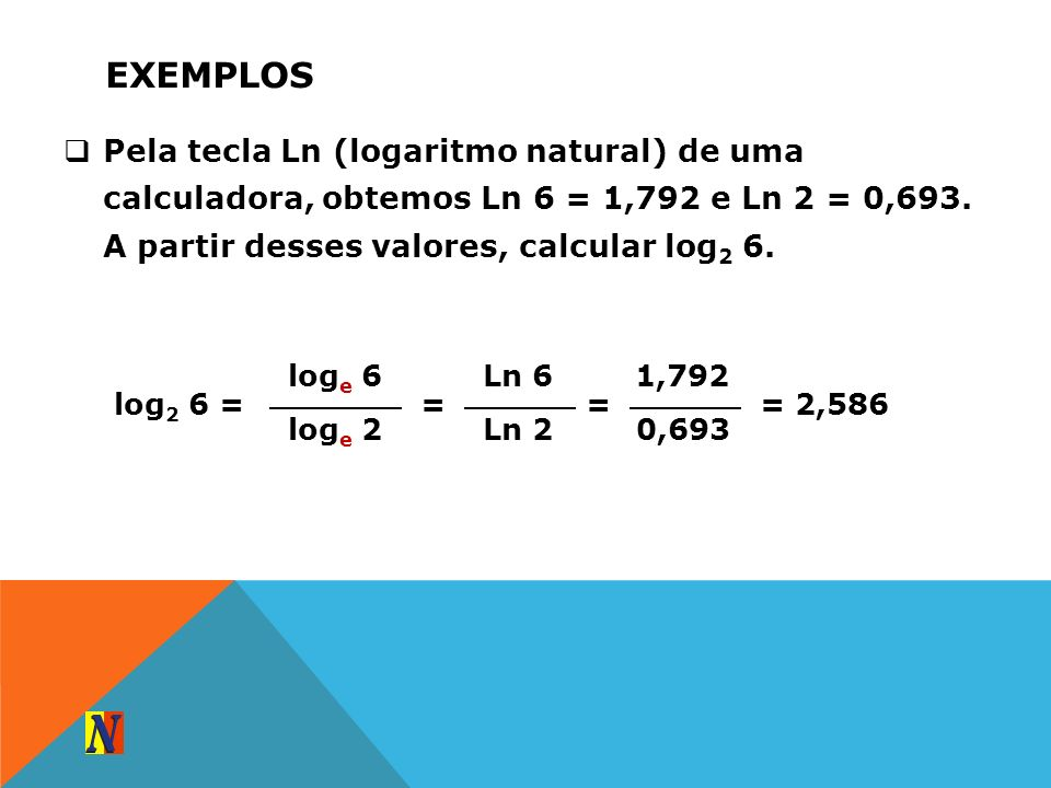 ExemplosPela tecla Ln (logaritmo natural) de uma calculadora, obtemos Ln 6 = 1,792 e Ln 2 = 0,693. A partir desses valores, calcular log2 6.