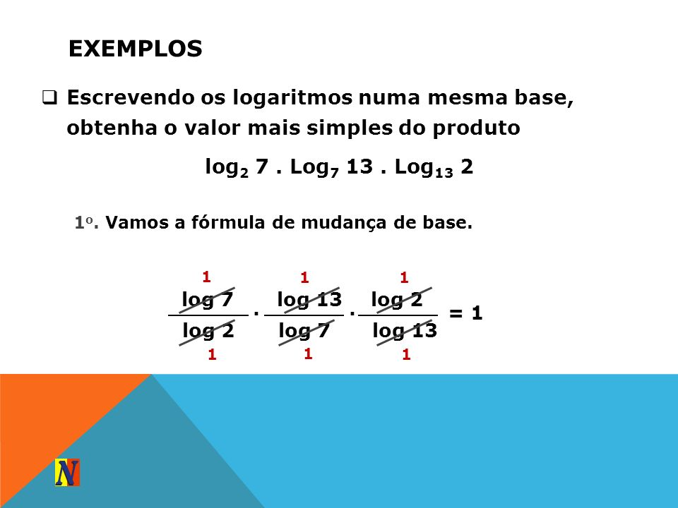 ExemplosEscrevendo os logaritmos numa mesma base, obtenha o valor mais simples do produto. log2 7 . Log7 13 . Log13 2.