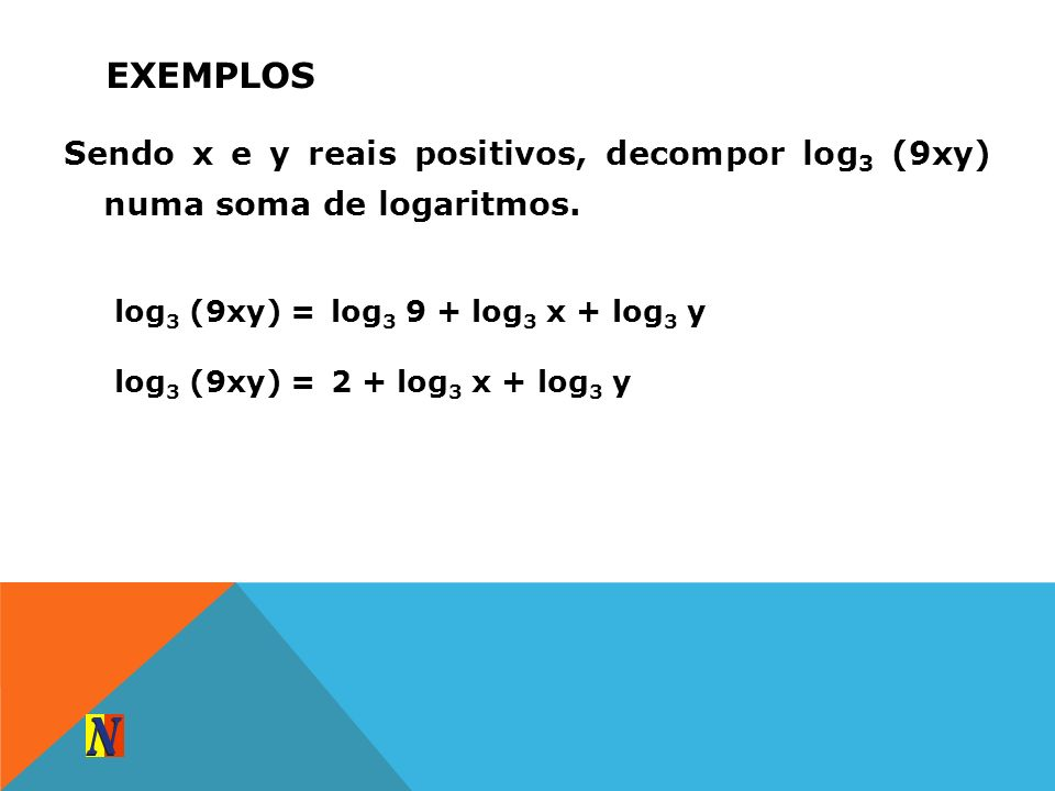 ExemplosSendo x e y reais positivos, decompor log3 (9xy) numa soma de logaritmos. log3 (9xy) = log3 9 + log3 x + log3 y.