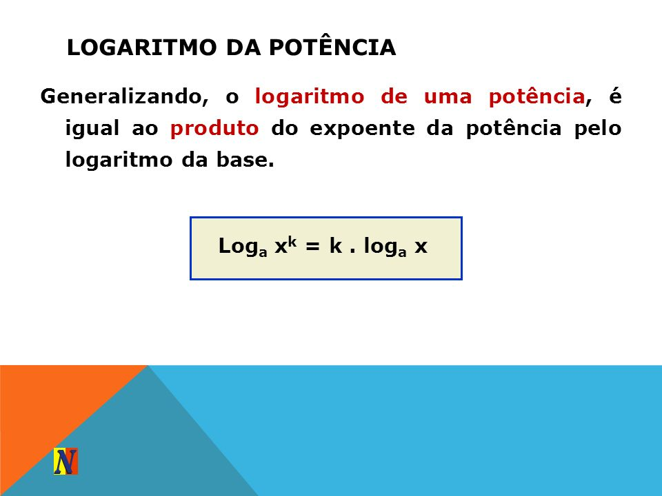LOGARITMO DA POTÊNCIAGeneralizando, o logaritmo de uma potência, é igual ao produto do expoente da potência pelo logaritmo da base.
